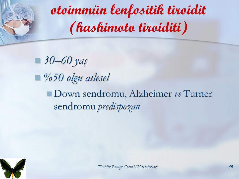 Tiroidin Benign Cerrahi Hastalıkları49 otoimmün lenfositik tiroidit (hashimoto tiroiditi) 30–60 yaş 30–60 yaş %50 olgu ailesel %50 olgu ailesel Down s