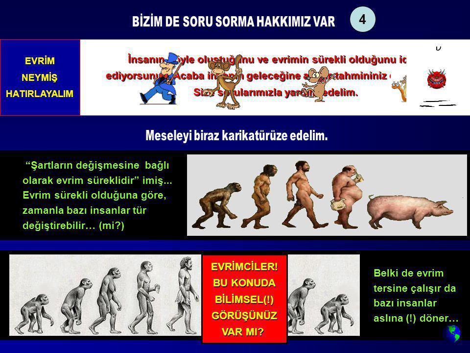 İnsanın böyle oluştuğunu ve evrimin sürekli olduğunu iddia ediyorsunuz. Acaba insanın geleceğine ait bir tahmininiz olabilir mi? Size sorularımızla ya