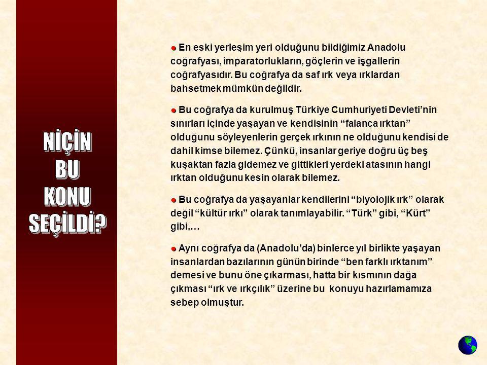 ● ● En eski yerleşim yeri olduğunu bildiğimiz Anadolu coğrafyası, imparatorlukların, göçlerin ve işgallerin coğrafyasıdır. Bu coğrafya da saf ırk veya