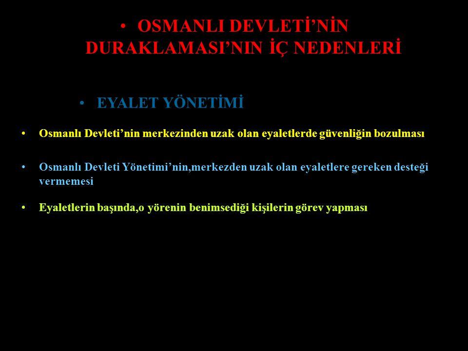 OSMANLI DEVLETİ'NİN DURAKLAMASI'NIN İÇ NEDENLERİ Devşirme Sistemi'ne aykırı olarak,Osmanlı Devleti Orduları'na asker alınmaya başlaması Askeri Teşkilat'ta yer alan asker sayısının artması Askerliğe elverişli olmayanların,Askeri Ocağa alınmaya başlanması Padişahların,Ordunun başında sefere çıkma geleneğini terk etmeleri Orduda disiplin anlayışının bozulması ASKERİ TEŞKİLAT Tımarlı Sipahi sayısının azalması,buna karşın Yeniçeri Askeri sayısının artması Ordu Sistemi'nde,Askeri Denge Yapısı'nın bozulması Tımarlı Sipahi Sayısı'nınn azalması ile,köylerde güvenlik sorununun ortaya çıkması
