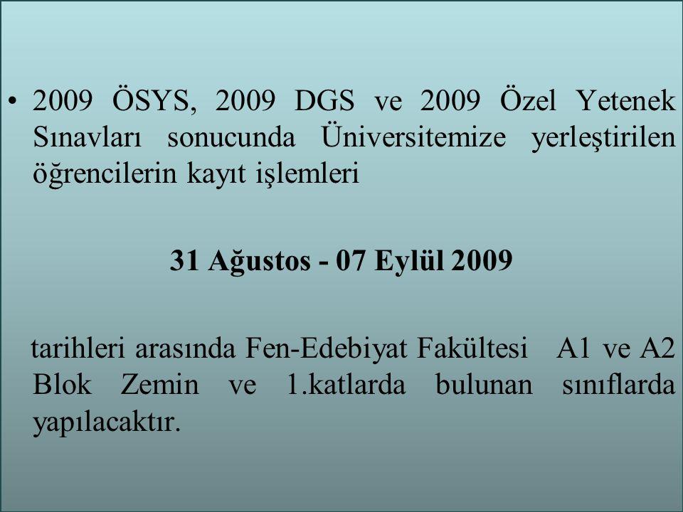 2009 ÖSYS, 2009 DGS ve 2009 Özel Yetenek Sınavları sonucunda Üniversitemize yerleştirilen öğrencilerin kayıt işlemleri 31 Ağustos - 07 Eylül 2009 tarihleri arasında Fen-Edebiyat Fakültesi A1 ve A2 Blok Zemin ve 1.katlarda bulunan sınıflarda yapılacaktır.