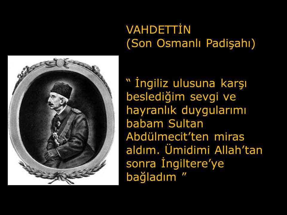 VAHDETTİN (Son Osmanlı Padişahı) İngiliz ulusuna karşı beslediğim sevgi ve hayranlık duygularımı babam Sultan Abdülmecit'ten miras aldım.