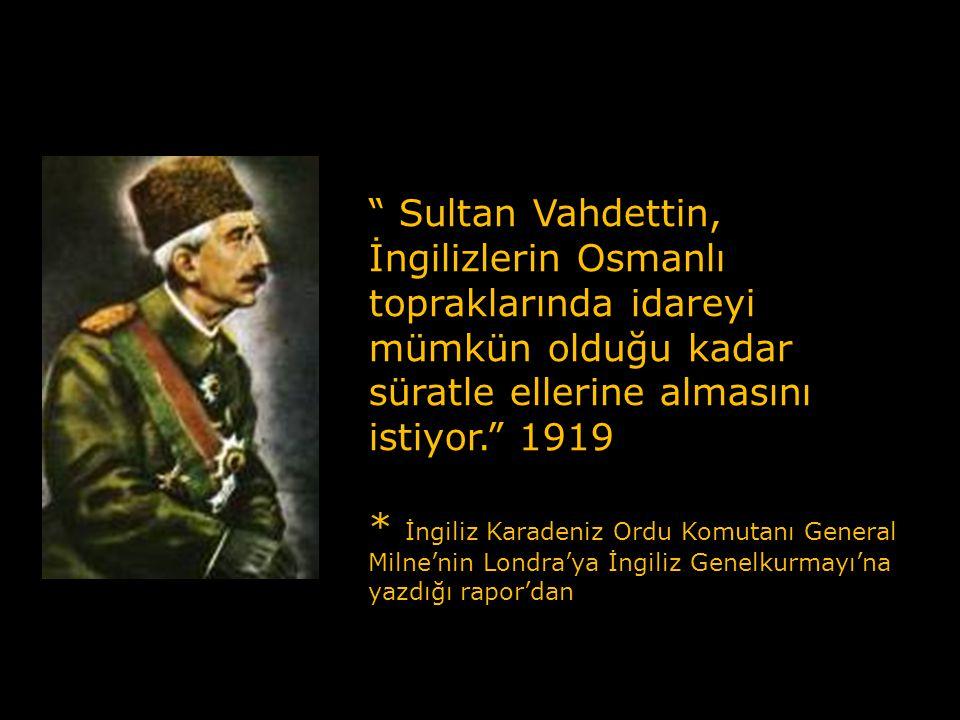 Sultan Vahdettin, İngilizlerin Osmanlı topraklarında idareyi mümkün olduğu kadar süratle ellerine almasını istiyor. 1919 * İngiliz Karadeniz Ordu Komutanı General Milne'nin Londra'ya İngiliz Genelkurmayı'na yazdığı rapor'dan