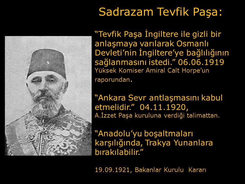 Sadrazam Tevfik Paşa: Tevfik Paşa İngiltere ile gizli bir anlaşmaya varılarak Osmanlı Devleti'nin İngiltere'ye bağlılığının sağlanmasını istedi. 06.06.1919 Yüksek Komiser Amiral Calt Horpe'un raporundan.
