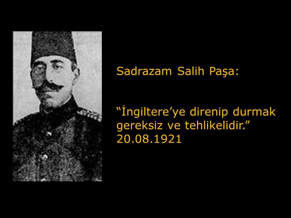 Sadrazam Salih Paşa: İngiltere'ye direnip durmak gereksiz ve tehlikelidir. 20.08.1921