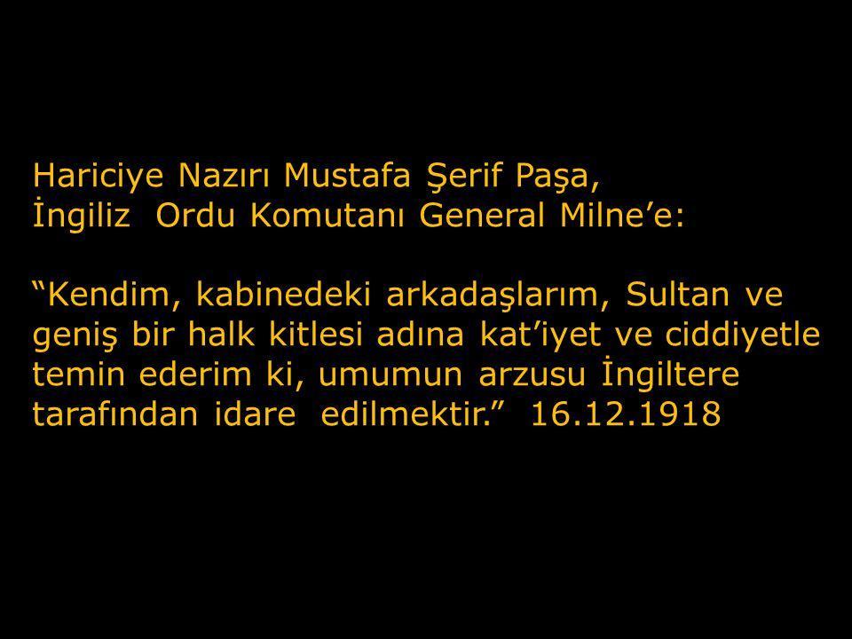 Hariciye Nazırı Mustafa Şerif Paşa, İngiliz Ordu Komutanı General Milne'e: Kendim, kabinedeki arkadaşlarım, Sultan ve geniş bir halk kitlesi adına kat'iyet ve ciddiyetle temin ederim ki, umumun arzusu İngiltere tarafından idare edilmektir. 16.12.1918