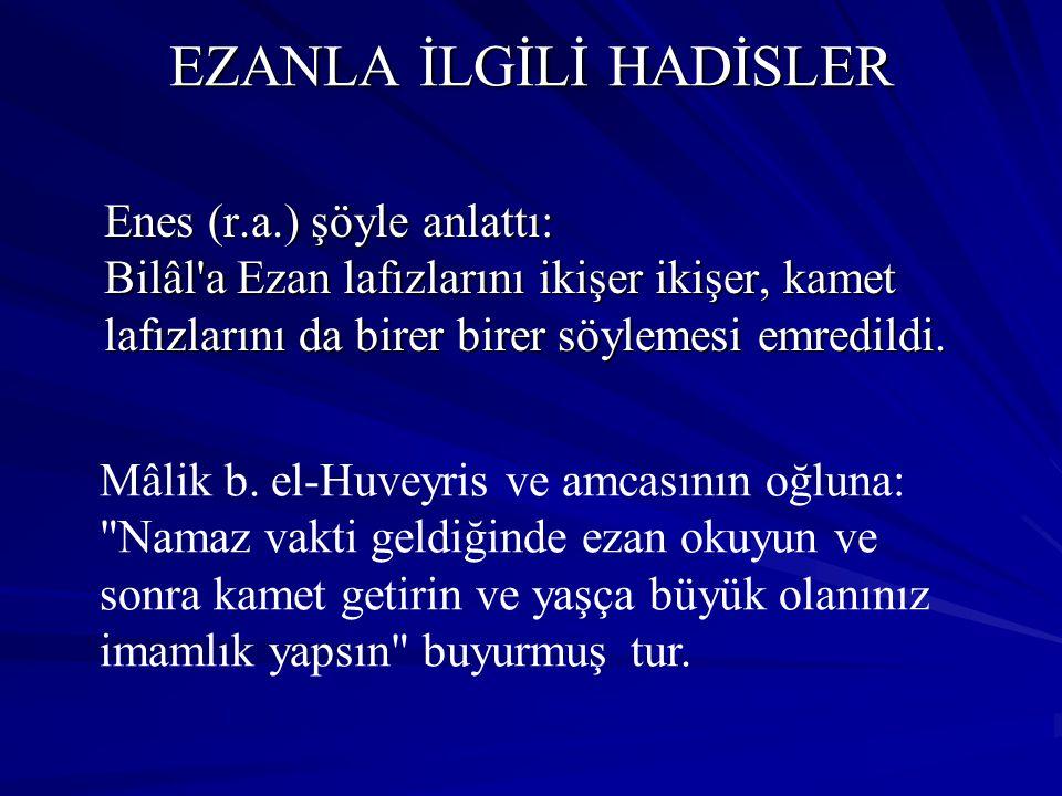 EZANLA İLGİLİ HADİSLER Enes (r.a.) şöyle anlattı: Bilâl'a Ezan lafızlarını ikişer ikişer, kamet lafızlarını da birer birer söylemesi emredildi. Mâlik