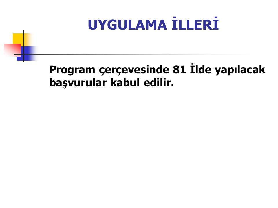 UYGULAMA İLLERİ Program çerçevesinde 81 İlde yapılacak başvurular kabul edilir.