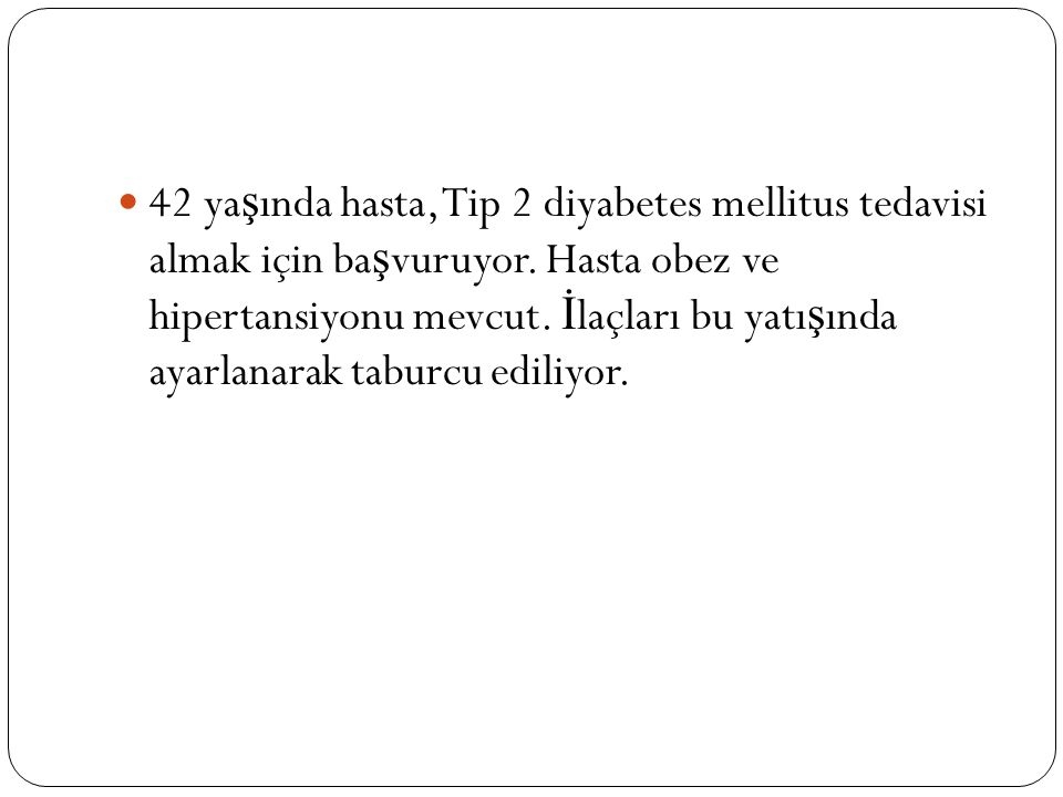42 ya ş ında hasta, Tip 2 diyabetes mellitus tedavisi almak için ba ş vuruyor.