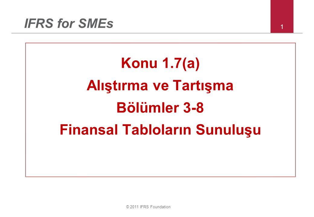 © 2011 IFRS Foundation 1 IFRS for SMEs Konu 1.7(a) Alıştırma ve Tartışma Bölümler 3-8 Finansal Tabloların Sunuluşu