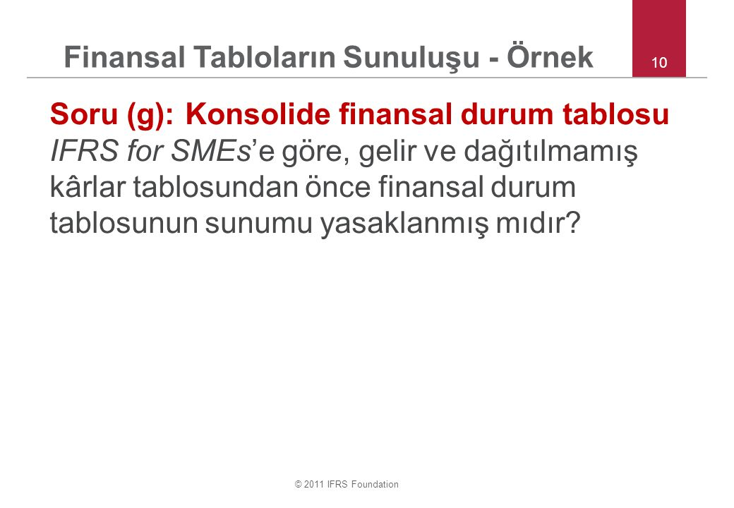 © 2011 IFRS Foundation 10 Soru (g):Konsolide finansal durum tablosu IFRS for SMEs'e göre, gelir ve dağıtılmamış kârlar tablosundan önce finansal durum tablosunun sunumu yasaklanmış mıdır.