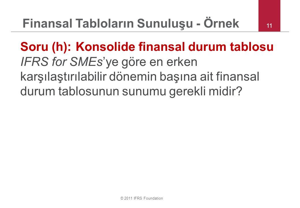 © 2011 IFRS Foundation 11 Soru (h):Konsolide finansal durum tablosu IFRS for SMEs'ye göre en erken karşılaştırılabilir dönemin başına ait finansal durum tablosunun sunumu gerekli midir.
