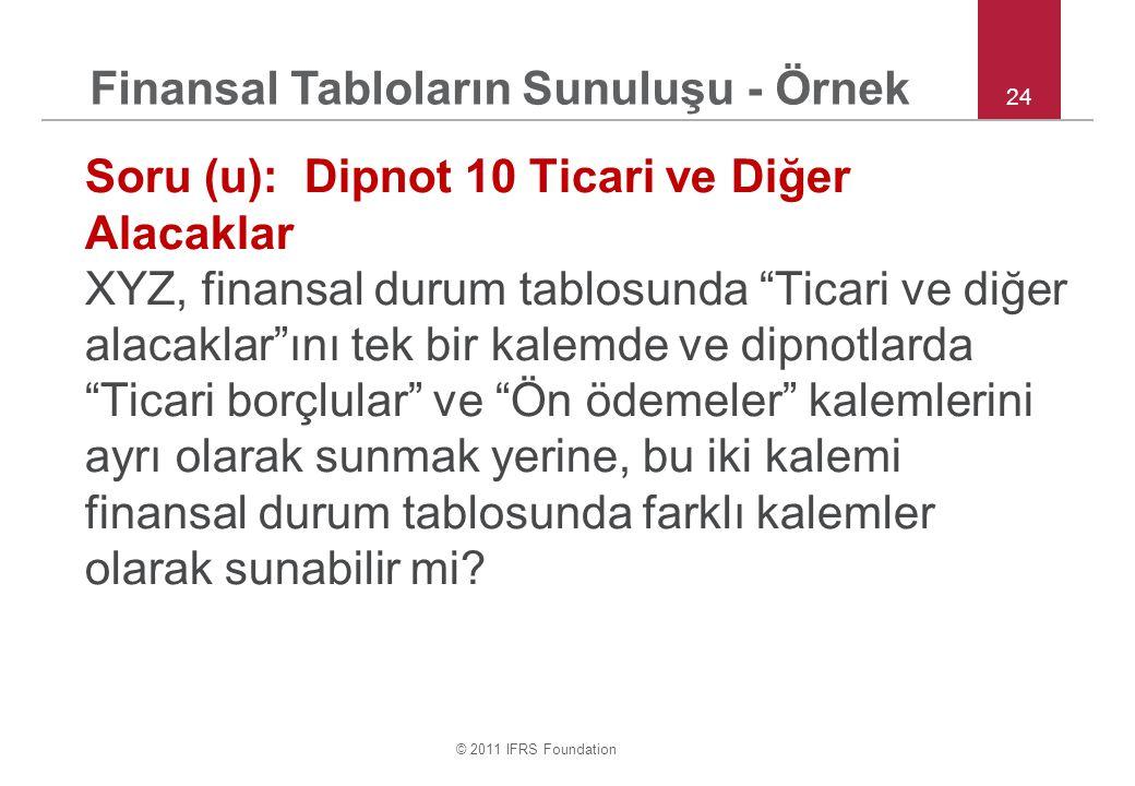"""© 2011 IFRS Foundation 24 Soru (u): Dipnot 10 Ticari ve Diğer Alacaklar XYZ, finansal durum tablosunda """"Ticari ve diğer alacaklar""""ını tek bir kalemde"""