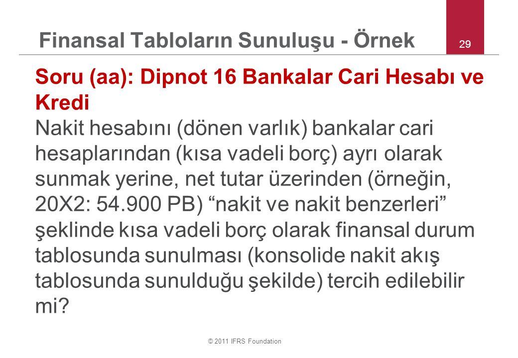 © 2011 IFRS Foundation 29 Finansal Tabloların Sunuluşu - Örnek Soru (aa): Dipnot 16 Bankalar Cari Hesabı ve Kredi Nakit hesabını (dönen varlık) bankalar cari hesaplarından (kısa vadeli borç) ayrı olarak sunmak yerine, net tutar üzerinden (örneğin, 20X2: 54.900 PB) nakit ve nakit benzerleri şeklinde kısa vadeli borç olarak finansal durum tablosunda sunulması (konsolide nakit akış tablosunda sunulduğu şekilde) tercih edilebilir mi?