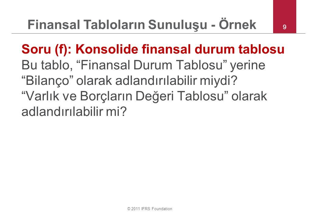 """© 2011 IFRS Foundation 9 Soru (f): Konsolide finansal durum tablosu Bu tablo, """"Finansal Durum Tablosu"""" yerine """"Bilanço"""" olarak adlandırılabilir miydi?"""