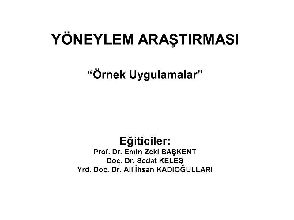"""YÖNEYLEM ARAŞTIRMASI """"Örnek Uygulamalar"""" Eğiticiler: Prof. Dr. Emin Zeki BAŞKENT Doç. Dr. Sedat KELEŞ Yrd. Doç. Dr. Ali İhsan KADIOĞULLARI"""