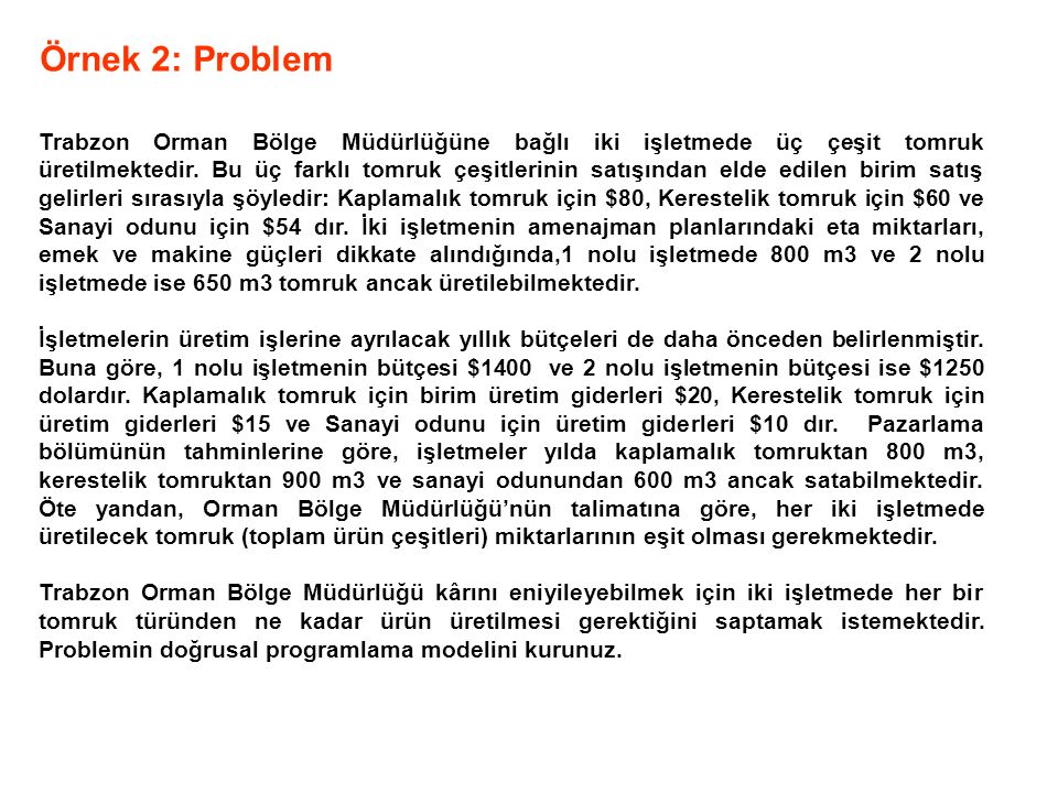 Örnek 2: Problem Trabzon Orman Bölge Müdürlüğüne bağlı iki işletmede üç çeşit tomruk üretilmektedir. Bu üç farklı tomruk çeşitlerinin satışından elde