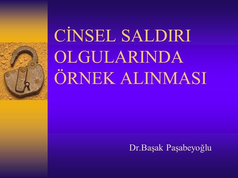 CİNSEL SALDIRI OLGULARINDA ÖRNEK ALINMASI Dr.Başak Paşabeyoğlu