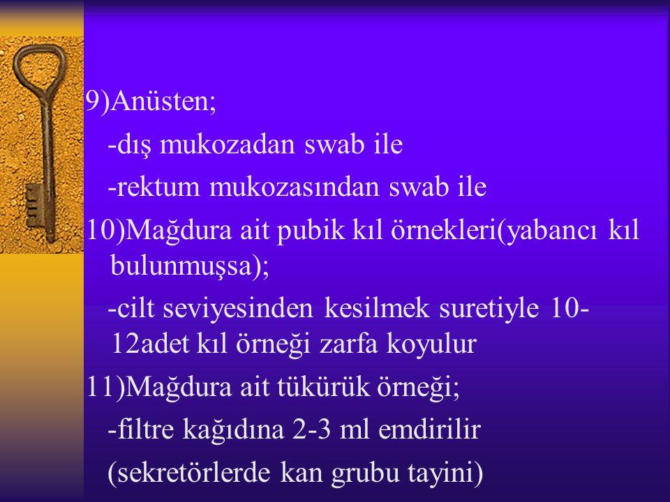 9)Anüsten; -dış mukozadan swab ile -rektum mukozasından swab ile 10)Mağdura ait pubik kıl örnekleri(yabancı kıl bulunmuşsa); -cilt seviyesinden kesilm