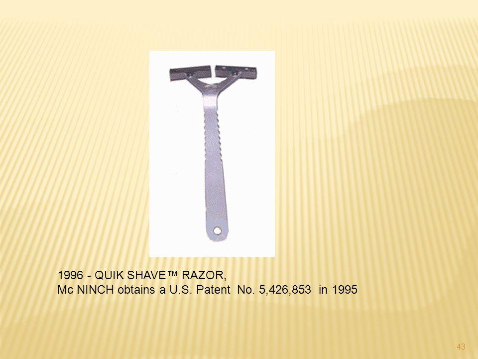 1996 - QUIK SHAVE™ RAZOR, Mc NINCH obtains a U.S. Patent No. 5,426,853 in 1995 43