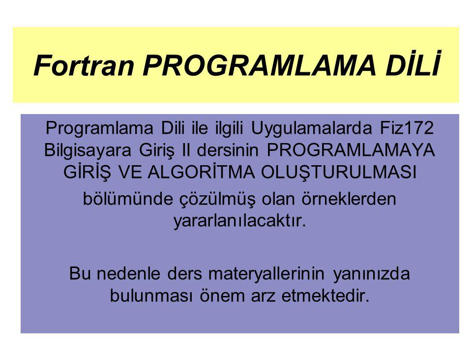 Fortran PROGRAMLAMA DİLİ Programlama Dili ile ilgili Uygulamalarda Fiz172 Bilgisayara Giriş II dersinin PROGRAMLAMAYA GİRİŞ VE ALGORİTMA OLUŞTURULMASI bölümünde çözülmüş olan örneklerden yararlanılacaktır.