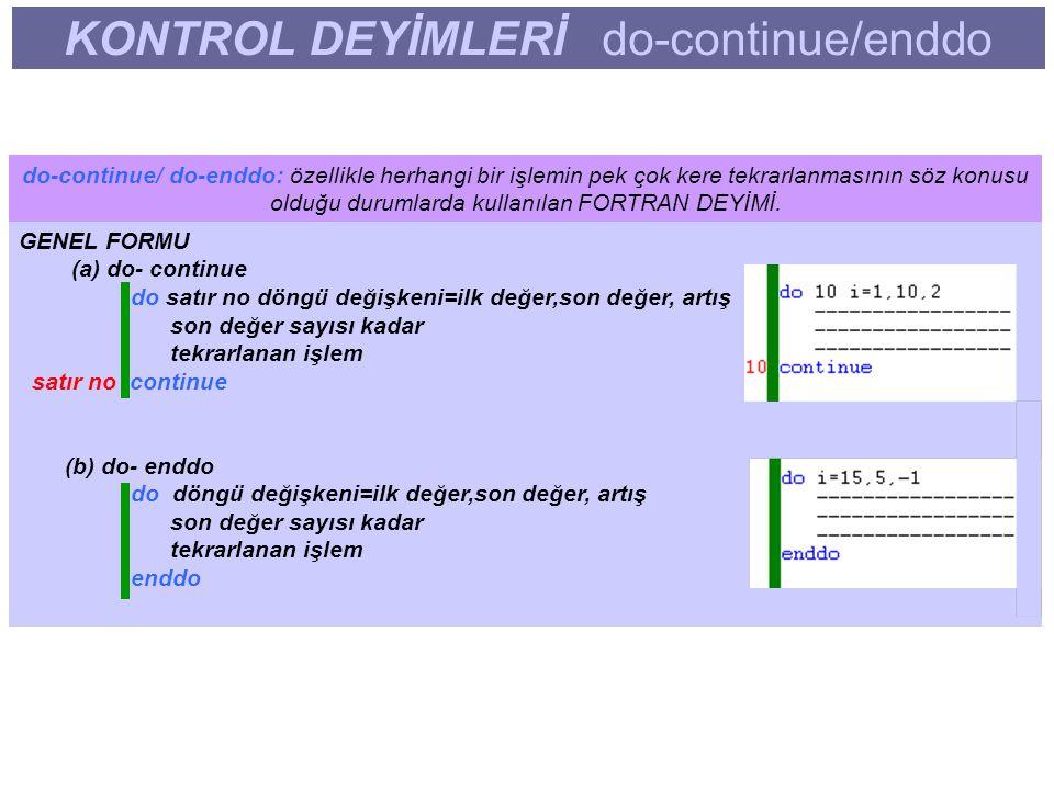 KONTROL DEYİMLERİ do-continue/enddo do-continue/ do-enddo: özellikle herhangi bir işlemin pek çok kere tekrarlanmasının söz konusu olduğu durumlarda kullanılan FORTRAN DEYİMİ.
