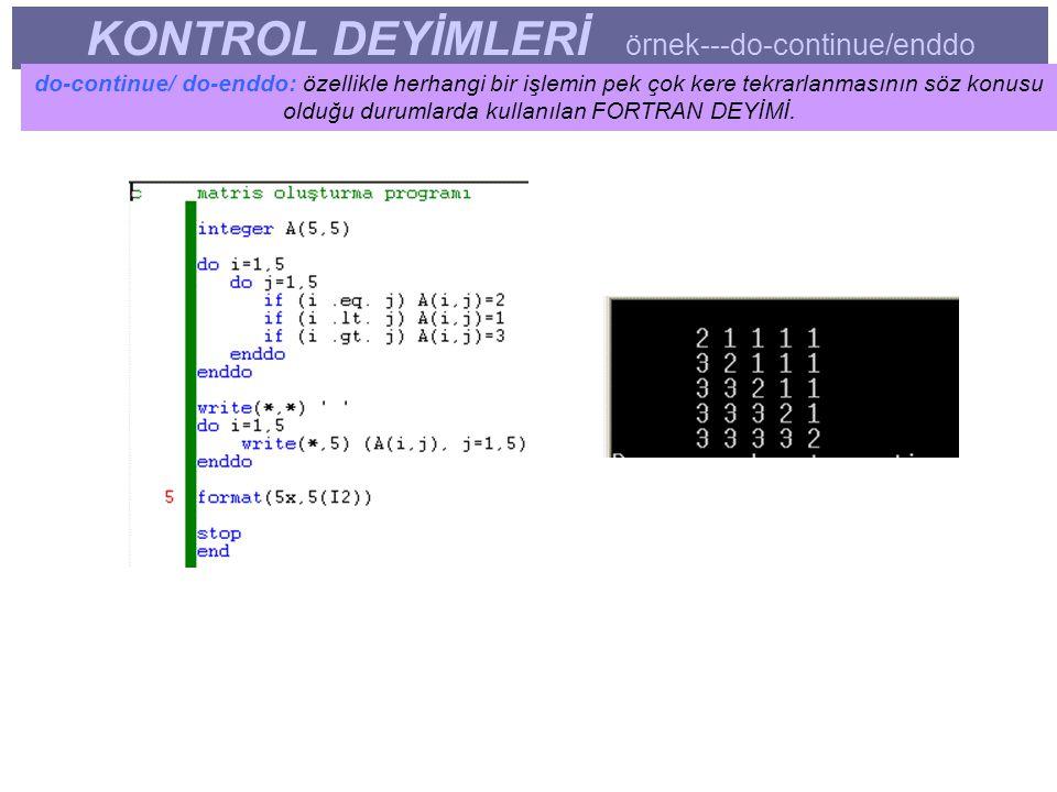 KONTROL DEYİMLERİ örnek---do-continue/enddo do-continue/ do-enddo: özellikle herhangi bir işlemin pek çok kere tekrarlanmasının söz konusu olduğu durumlarda kullanılan FORTRAN DEYİMİ.
