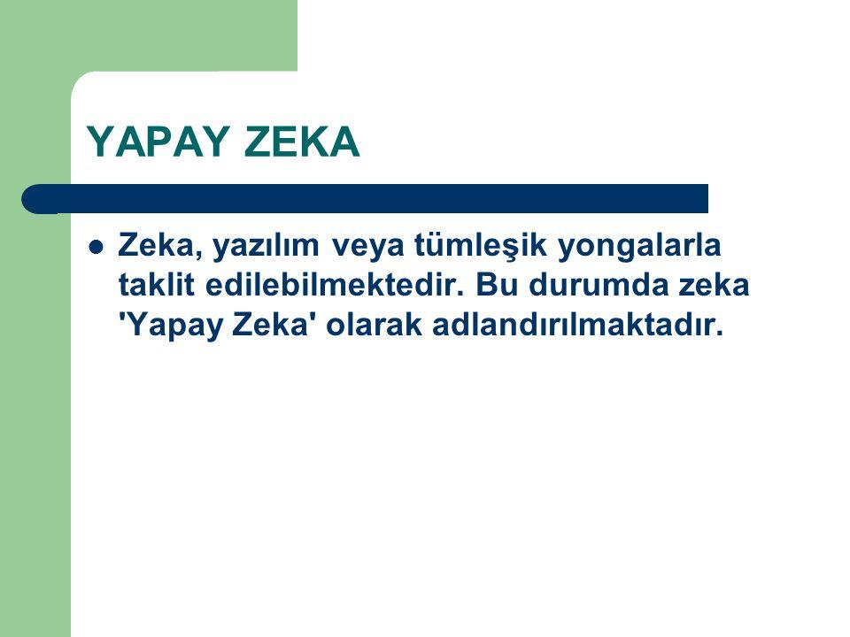 YAPAY ZEKA Zeka, yazılım veya tümleşik yongalarla taklit edilebilmektedir. Bu durumda zeka 'Yapay Zeka' olarak adlandırılmaktadır.
