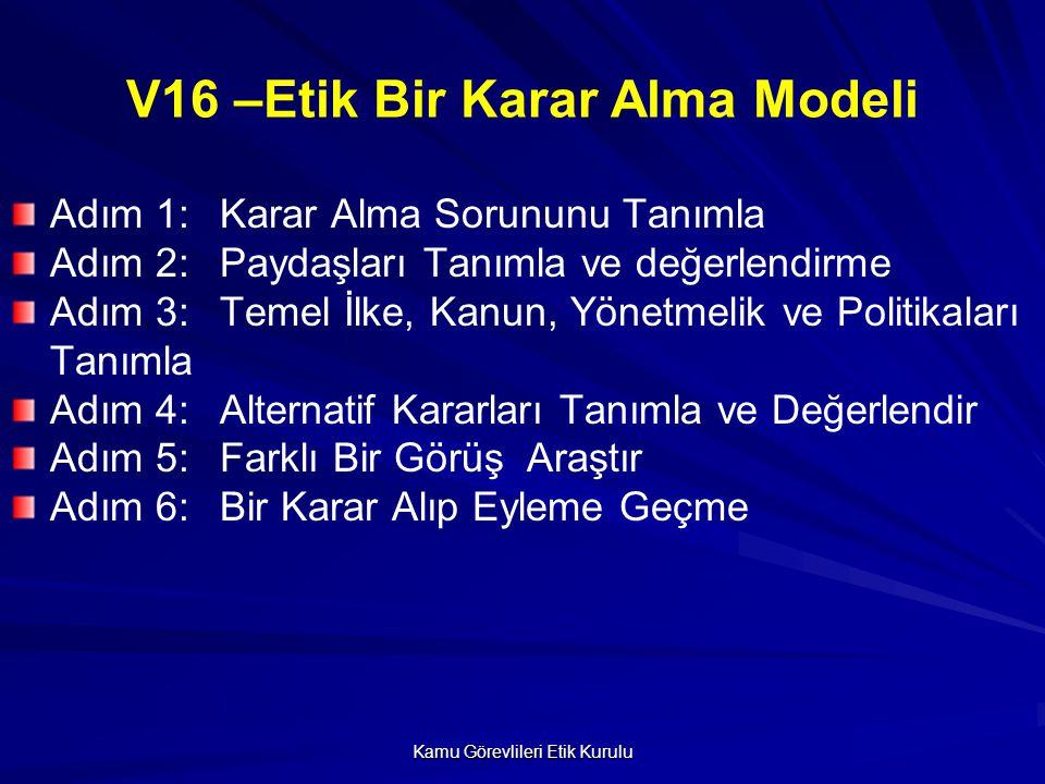 Kamu Görevlileri Etik Kurulu V16 –Etik Bir Karar Alma Modeli Adım 1: Karar Alma Sorununu Tanımla Adım 2: Paydaşları Tanımla ve değerlendirme Adım 3: T