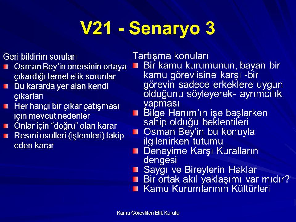 Kamu Görevlileri Etik Kurulu V21 - Senaryo 3 Geri bildirim soruları Osman Bey'in önersinin ortaya çıkardığı temel etik sorunlar Bu kararda yer alan kendi çıkarları Her hangi bir çıkar çatışması için mevcut nedenler Onlar için doğru olan karar Resmi usulleri (işlemleri) takip eden karar Tartışma konuları Bir kamu kurumunun, bayan bir kamu görevlisine karşı -bir görevin sadece erkeklere uygun olduğunu söyleyerek- ayrımcılık yapması Bilge Hanım'ın işe başlarken sahip olduğu beklentileri Osman Bey'in bu konuyla ilgilenirken tutumu Deneyime Karşı Kuralların dengesi Saygı ve Bireylerin Haklar Bir ortak akıl yaklaşımı var mıdır.