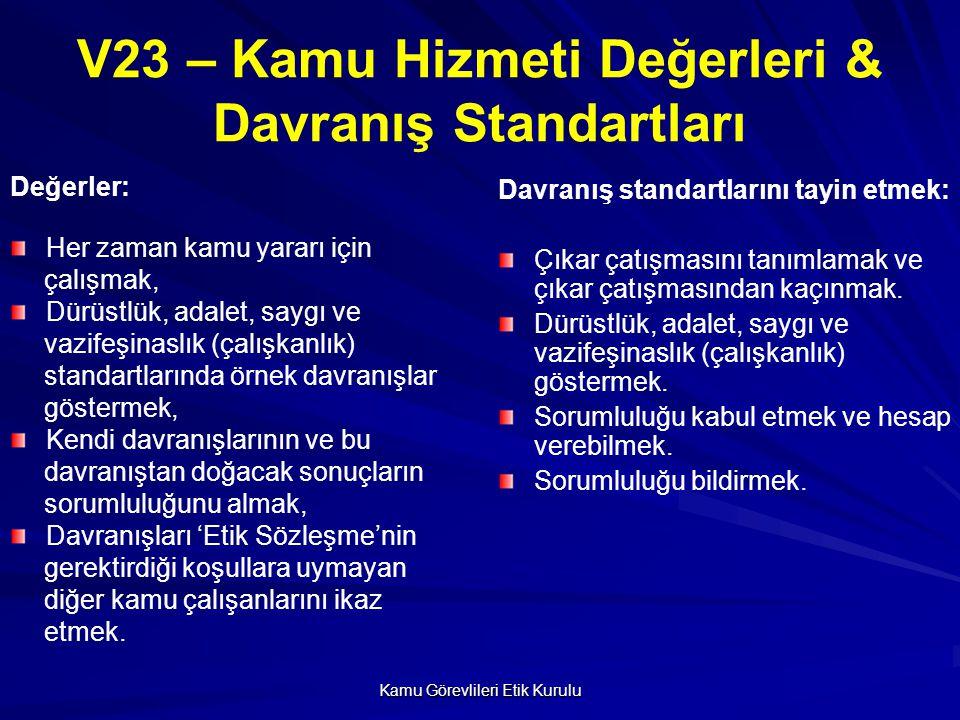 Kamu Görevlileri Etik Kurulu V23 – Kamu Hizmeti Değerleri & Davranış Standartları Değerler: Her zaman kamu yararı için çalışmak, Dürüstlük, adalet, saygı ve vazifeşinaslık (çalışkanlık) standartlarında örnek davranışlar göstermek, Kendi davranışlarının ve bu davranıştan doğacak sonuçların sorumluluğunu almak, Davranışları 'Etik Sözleşme'nin gerektirdiği koşullara uymayan diğer kamu çalışanlarını ikaz etmek.