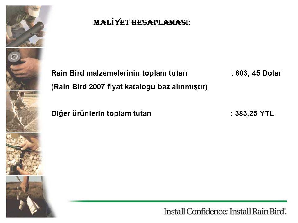 MAL İ YET HESAPLAMASI: Rain Bird malzemelerinin toplam tutarı : 803, 45 Dolar (Rain Bird 2007 fiyat katalogu baz alınmıştır) Diğer ürünlerin toplam tutarı : 383,25 YTL