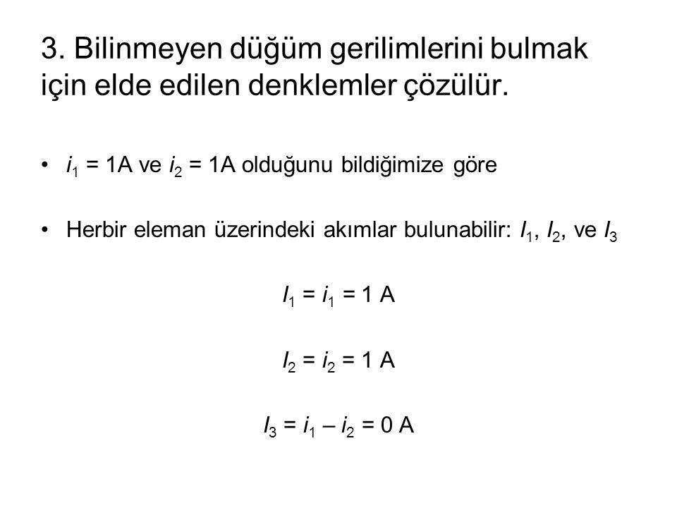3. Bilinmeyen düğüm gerilimlerini bulmak için elde edilen denklemler çözülür. i 1 = 1A ve i 2 = 1A olduğunu bildiğimize göre Herbir eleman üzerindeki