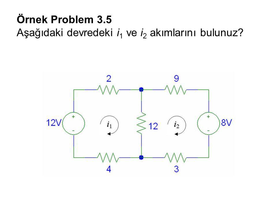 Örnek Problem 3.5 Aşağıdaki devredeki i 1 ve i 2 akımlarını bulunuz?