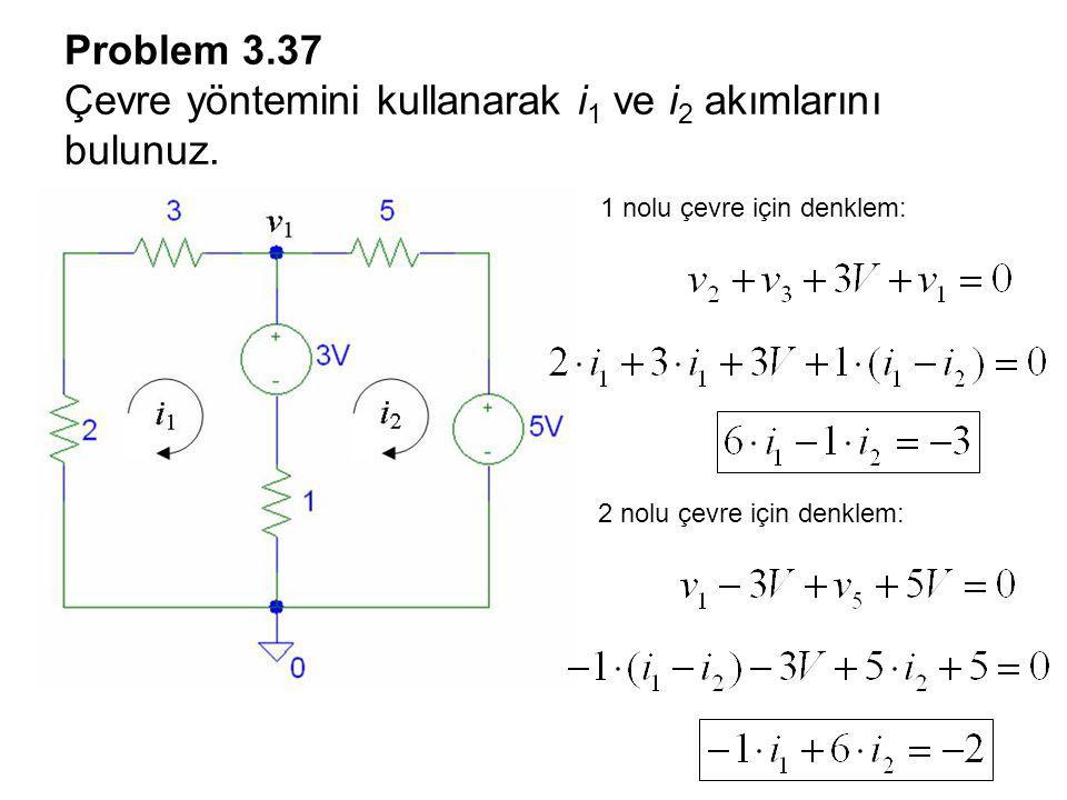 Problem 3.37 Çevre yöntemini kullanarak i 1 ve i 2 akımlarını bulunuz. 1 nolu çevre için denklem: 2 nolu çevre için denklem: