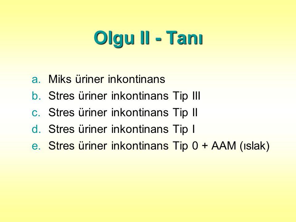 Olgu II - Tanı a.Miks üriner inkontinans b.Stres üriner inkontinans Tip III c.Stres üriner inkontinans Tip II d.Stres üriner inkontinans Tip I e.Stres üriner inkontinans Tip 0 + AAM (ıslak)