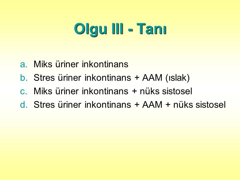 Olgu III - Tanı a.Miks üriner inkontinans b.Stres üriner inkontinans + AAM (ıslak) c.Miks üriner inkontinans + nüks sistosel d.Stres üriner inkontinans + AAM + nüks sistosel