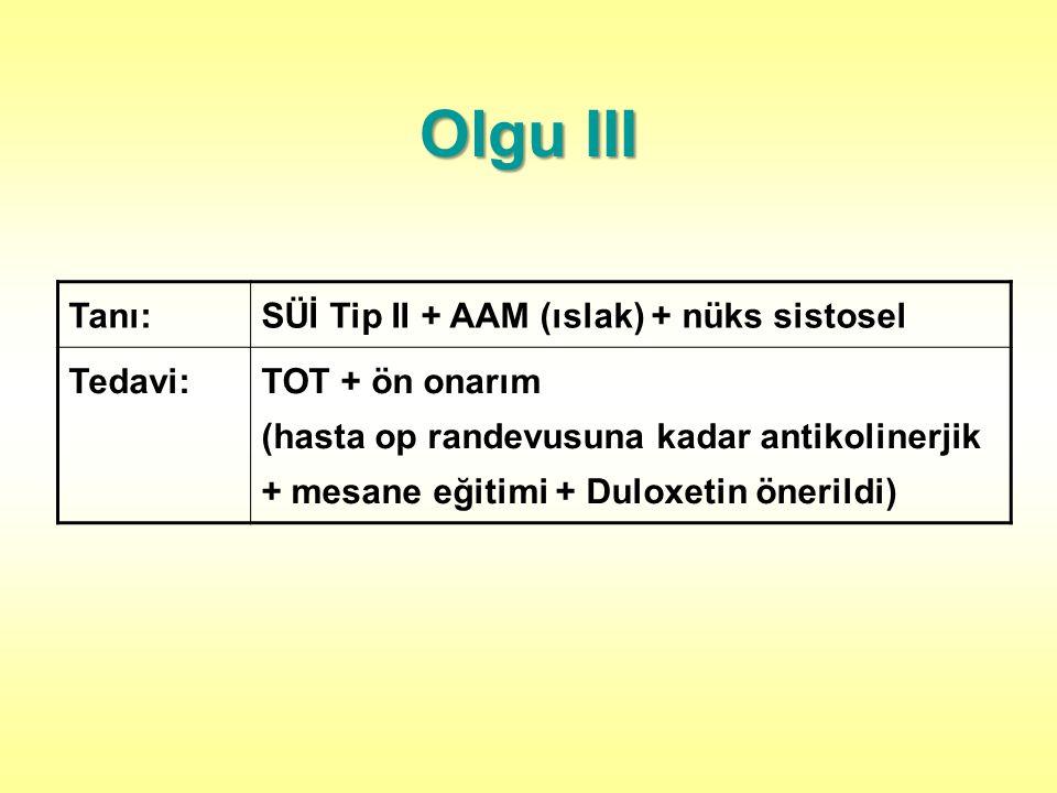 Olgu III Tanı:SÜİ Tip II + AAM (ıslak) + nüks sistosel Tedavi:TOT + ön onarım (hasta op randevusuna kadar antikolinerjik + mesane eğitimi + Duloxetin