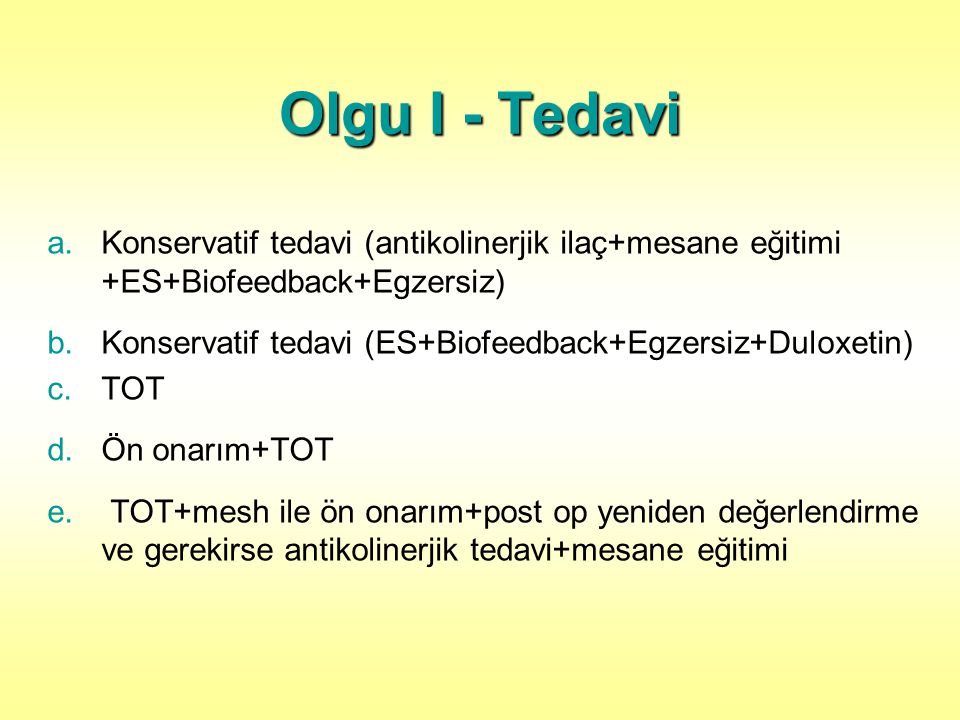 Olgu I - Tedavi a.Konservatif tedavi (antikolinerjik ilaç+mesane eğitimi +ES+Biofeedback+Egzersiz) b.Konservatif tedavi (ES+Biofeedback+Egzersiz+Duloxetin) c.TOT d.Ön onarım+TOT e.