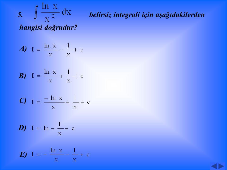 4 Belirsiz integrali için aşağıdakilerden hangisi doğrudur? A) B) C) D) E)
