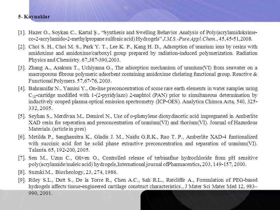 5- Kaynaklar [1].Hazer O., Soykan C., Kartal Ş., Synthesis and Swelling Behavior Analysis of Poly(acrylamidoksime- co-2-acrylamido-2-methylpropane sulfonic acid) Hydrogels J.M.S.-Pure Appl.Chem., 45,45-51,2008.