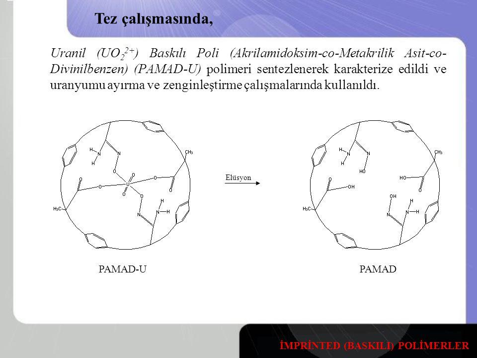 Uranil (UO 2 2+ ) Baskılı Poli (Akrilamidoksim-co-Metakrilik Asit-co- Divinilbenzen) (PAMAD-U) polimeri sentezlenerek karakterize edildi ve uranyumu ayırma ve zenginleştirme çalışmalarında kullanıldı.