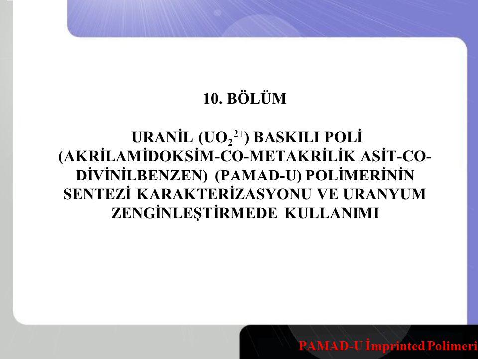 10. BÖLÜM URANİL (UO 2 2+ ) BASKILI POLİ (AKRİLAMİDOKSİM-CO-METAKRİLİK ASİT-CO- DİVİNİLBENZEN) (PAMAD-U) POLİMERİNİN SENTEZİ KARAKTERİZASYONU VE URANY