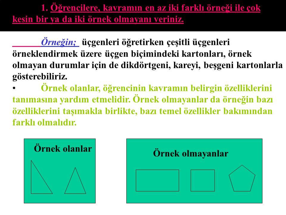 1. Öğrencilere, kavramın en az iki farklı örneği ile çok kesin bir ya da iki örnek olmayanı veriniz. Örneğin; üçgenleri öğretirken çeşitli üçgenleri ö