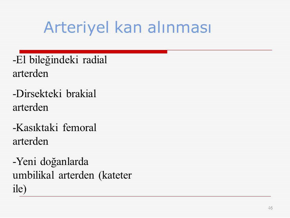 Arteriyel kan alınması 46 -El bileğindeki radial arterden -Dirsekteki brakial arterden -Kasıktaki femoral arterden -Yeni doğanlarda umbilikal arterden
