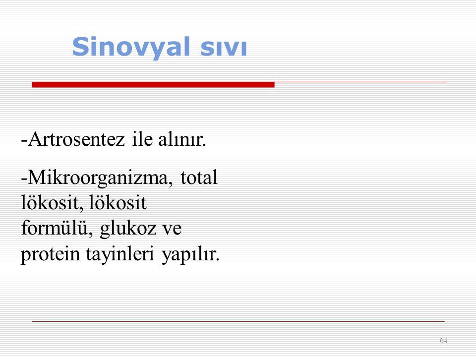 Sinovyal sıvı 64 -Artrosentez ile alınır. -Mikroorganizma, total lökosit, lökosit formülü, glukoz ve protein tayinleri yapılır.