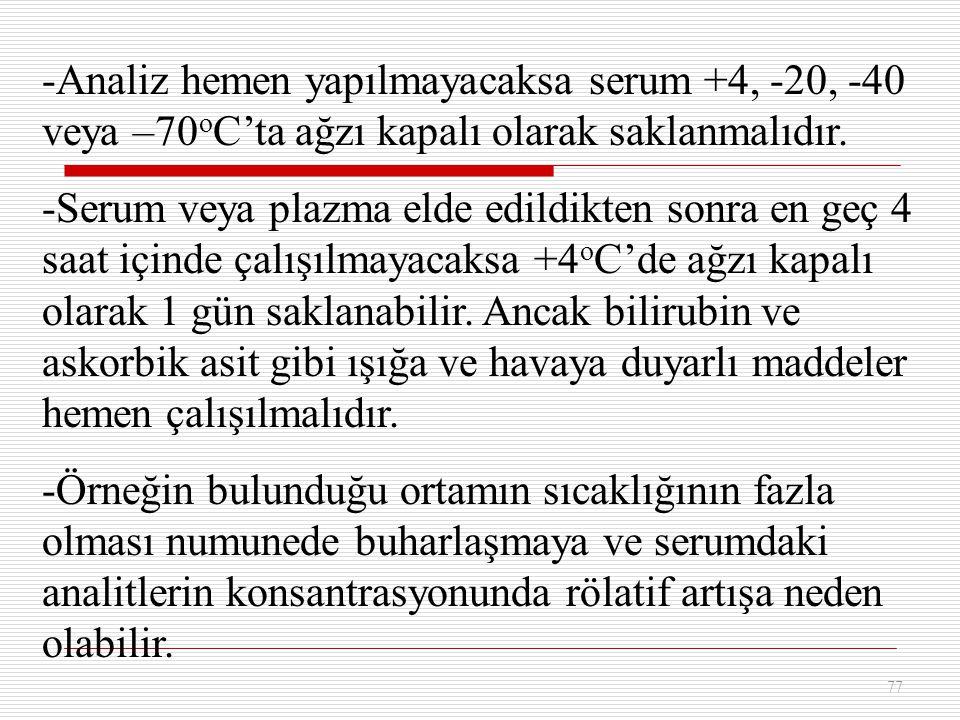 77 -Analiz hemen yapılmayacaksa serum +4, -20, -40 veya –70 o C'ta ağzı kapalı olarak saklanmalıdır. -Serum veya plazma elde edildikten sonra en geç 4