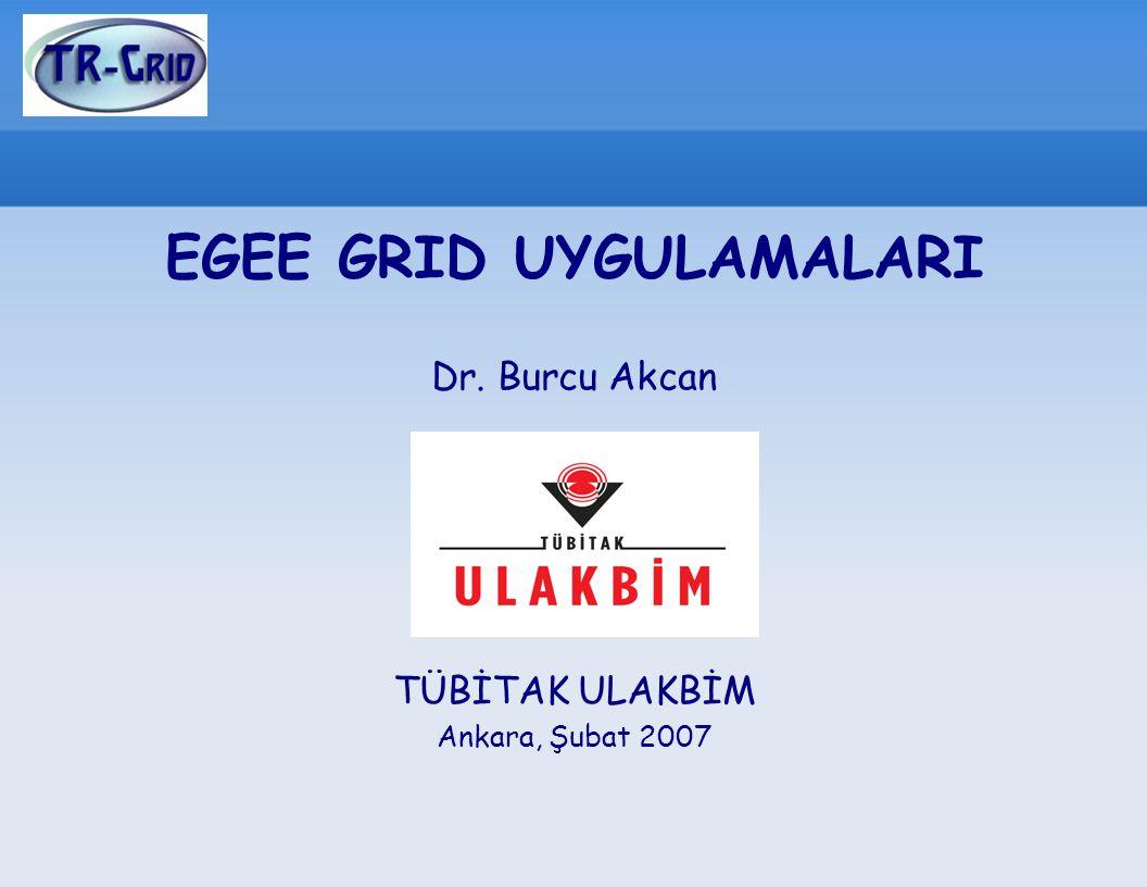 EGEE GRID UYGULAMALARI Dr. Burcu Akcan TÜBİTAK ULAKBİM Ankara, Şubat 2007