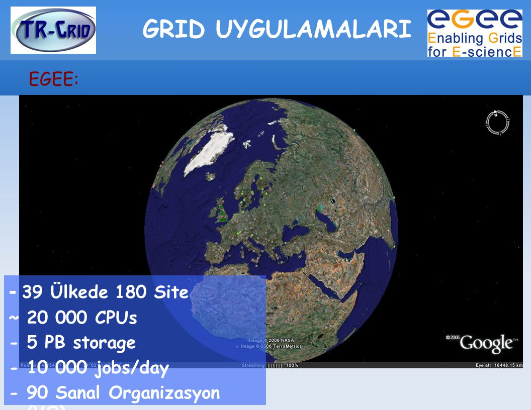 GRID UYGULAMALARI EGEE: - 39 Ülkede 180 Site ~ 20 000 CPUs - 5 PB storage - 10 000 jobs/day - 90 Sanal Organizasyon (VO)