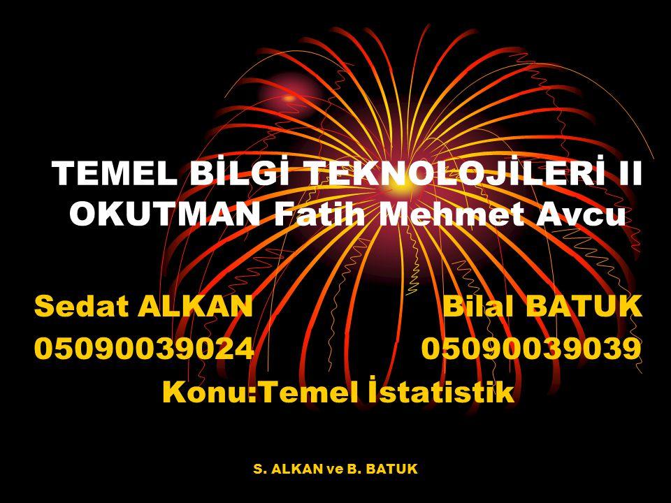S. ALKAN ve B. BATUK TEMEL BİLGİ TEKNOLOJİLERİ II OKUTMAN Fatih Mehmet Avcu Sedat ALKAN Bilal BATUK 05090039024 05090039039 Konu:Temel İstatistik